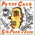Peter Case - Six Pack Of Love.jpg