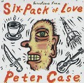 Peter Case - Selections From Six Pack Of Love.jpg