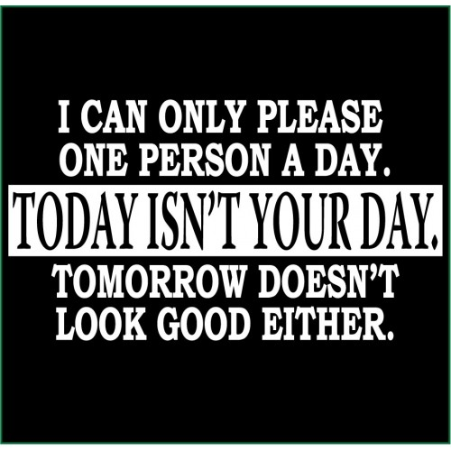 I Can Only Please One Person A Day Today Isn 39 T Your Day T